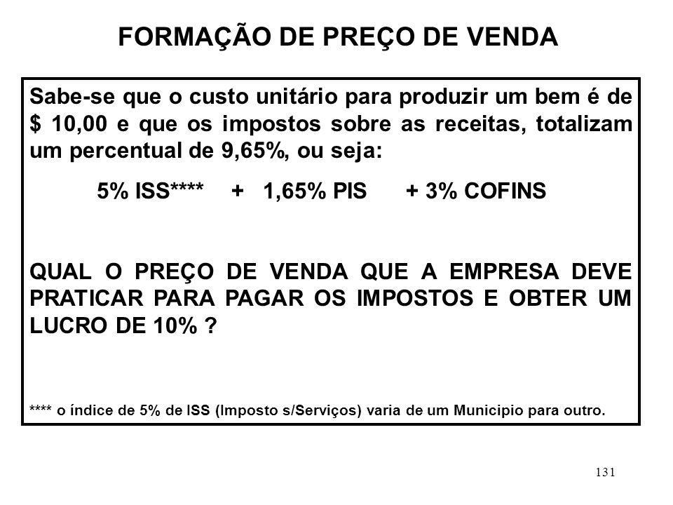131 FORMAÇÃO DE PREÇO DE VENDA Sabe-se que o custo unitário para produzir um bem é de $ 10,00 e que os impostos sobre as receitas, totalizam um percentual de 9,65%, ou seja: 5% ISS**** + 1,65% PIS + 3% COFINS QUAL O PREÇO DE VENDA QUE A EMPRESA DEVE PRATICAR PARA PAGAR OS IMPOSTOS E OBTER UM LUCRO DE 10% .