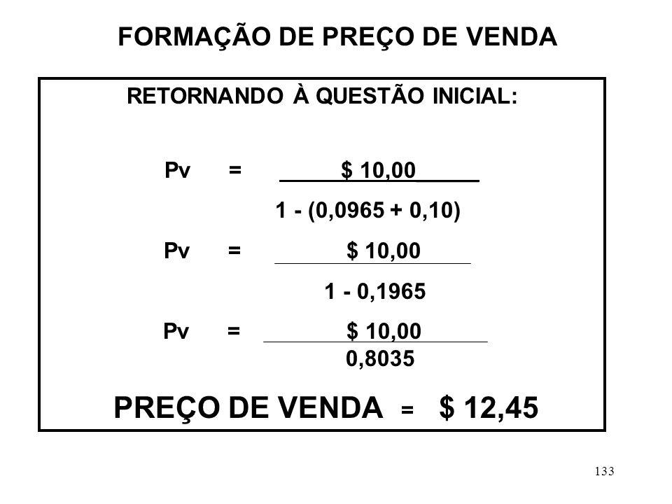 133 RETORNANDO À QUESTÃO INICIAL: Pv = $ 10,00_____ 1 - (0,0965 + 0,10) Pv = $ 10,00 1 - 0,1965 Pv = $ 10,00 0,8035 PREÇO DE VENDA = $ 12,45 FORMAÇÃO DE PREÇO DE VENDA