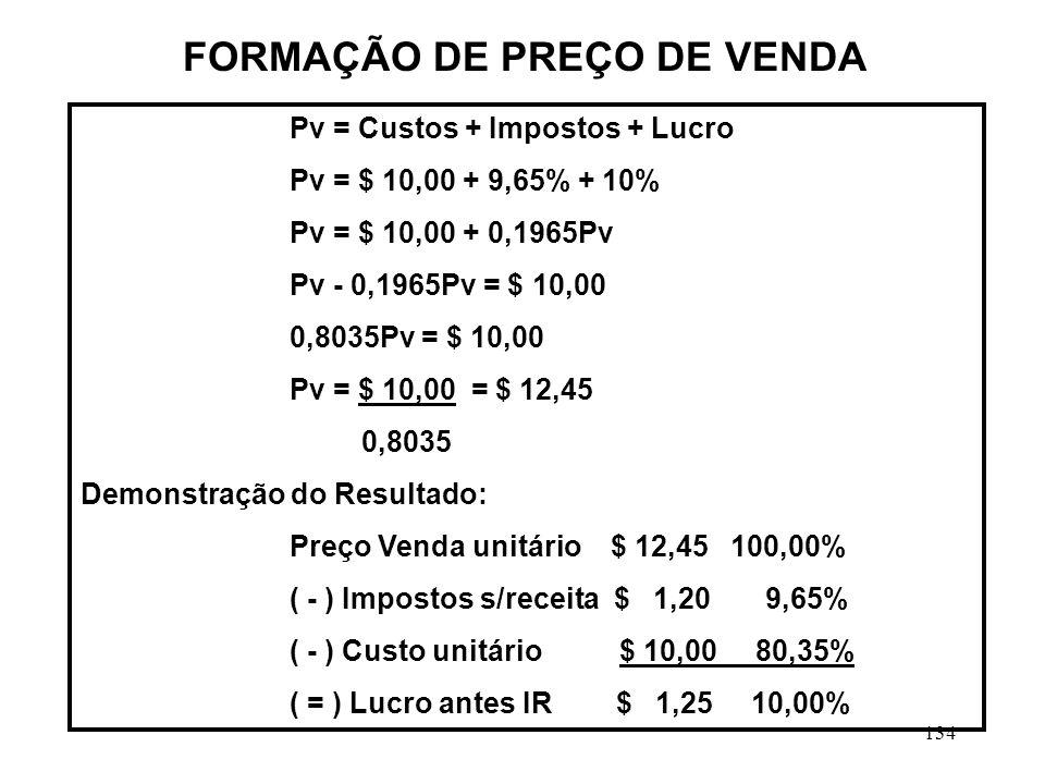 134 Pv = Custos + Impostos + Lucro Pv = $ 10,00 + 9,65% + 10% Pv = $ 10,00 + 0,1965Pv Pv - 0,1965Pv = $ 10,00 0,8035Pv = $ 10,00 Pv = $ 10,00 = $ 12,45 0,8035 Demonstração do Resultado: Preço Venda unitário $ 12,45 100,00% ( - ) Impostos s/receita $ 1,20 9,65% ( - ) Custo unitário $ 10,00 80,35% ( = ) Lucro antes IR $ 1,25 10,00% FORMAÇÃO DE PREÇO DE VENDA