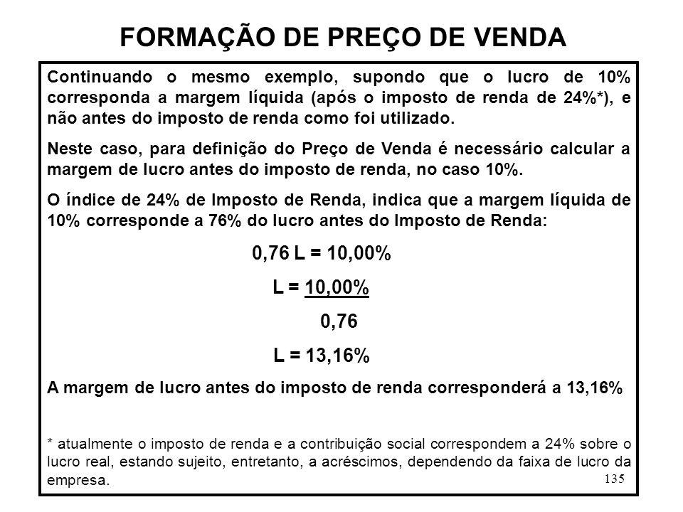 135 Continuando o mesmo exemplo, supondo que o lucro de 10% corresponda a margem líquida (após o imposto de renda de 24%*), e não antes do imposto de renda como foi utilizado.
