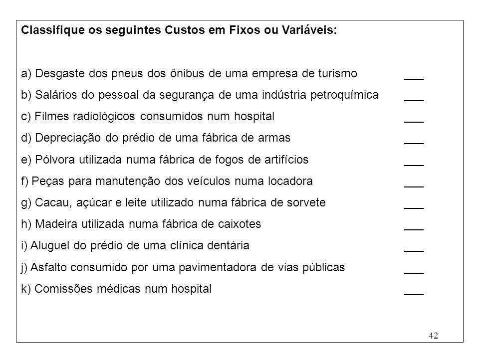 42 Classifique os seguintes Custos em Fixos ou Variáveis: a) Desgaste dos pneus dos ônibus de uma empresa de turismo___ b) Salários do pessoal da segurança de uma indústria petroquímica___ c) Filmes radiológicos consumidos num hospital___ d) Depreciação do prédio de uma fábrica de armas___ e) Pólvora utilizada numa fábrica de fogos de artifícios___ f) Peças para manutenção dos veículos numa locadora___ g) Cacau, açúcar e leite utilizado numa fábrica de sorvete___ h) Madeira utilizada numa fábrica de caixotes___ i) Aluguel do prédio de uma clínica dentária___ j) Asfalto consumido por uma pavimentadora de vias públicas___ k) Comissões médicas num hospital___