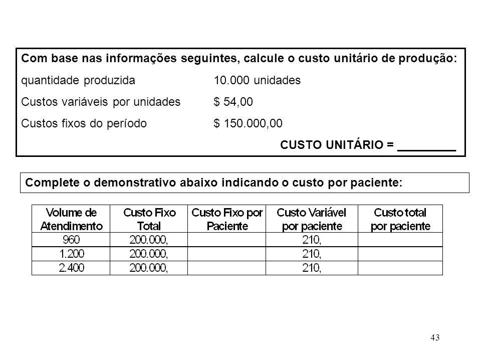 43 Com base nas informações seguintes, calcule o custo unitário de produção: quantidade produzida10.000 unidades Custos variáveis por unidades$ 54,00 Custos fixos do período$ 150.000,00 CUSTO UNITÁRIO = _________ Complete o demonstrativo abaixo indicando o custo por paciente: