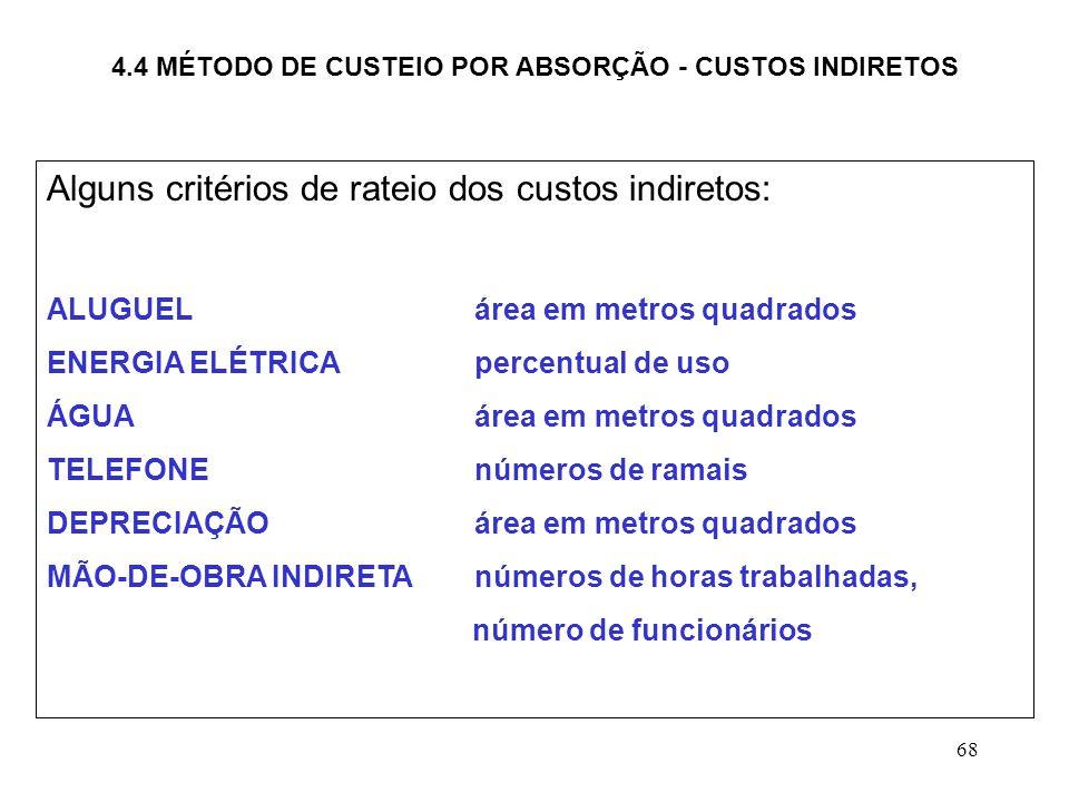 68 4.4 MÉTODO DE CUSTEIO POR ABSORÇÃO - CUSTOS INDIRETOS Alguns critérios de rateio dos custos indiretos: ALUGUEL área em metros quadrados ENERGIA ELÉTRICApercentual de uso ÁGUAárea em metros quadrados TELEFONEnúmeros de ramais DEPRECIAÇÃO área em metros quadrados MÃO-DE-OBRA INDIRETAnúmeros de horas trabalhadas, número de funcionários