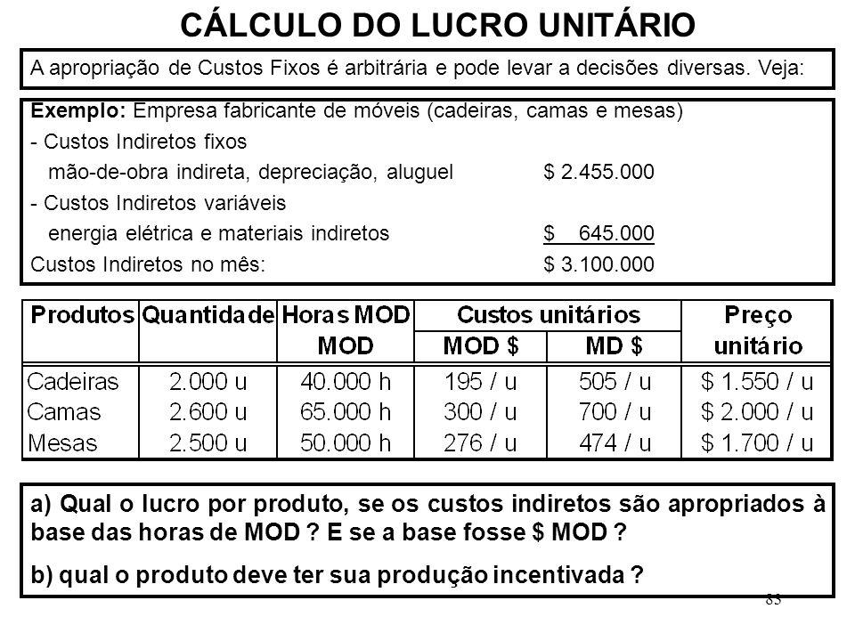 83 CÁLCULO DO LUCRO UNITÁRIO Exemplo: Empresa fabricante de móveis (cadeiras, camas e mesas) - Custos Indiretos fixos mão-de-obra indireta, depreciação, aluguel$ 2.455.000 - Custos Indiretos variáveis energia elétrica e materiais indiretos$ 645.000 Custos Indiretos no mês:$ 3.100.000 A apropriação de Custos Fixos é arbitrária e pode levar a decisões diversas.