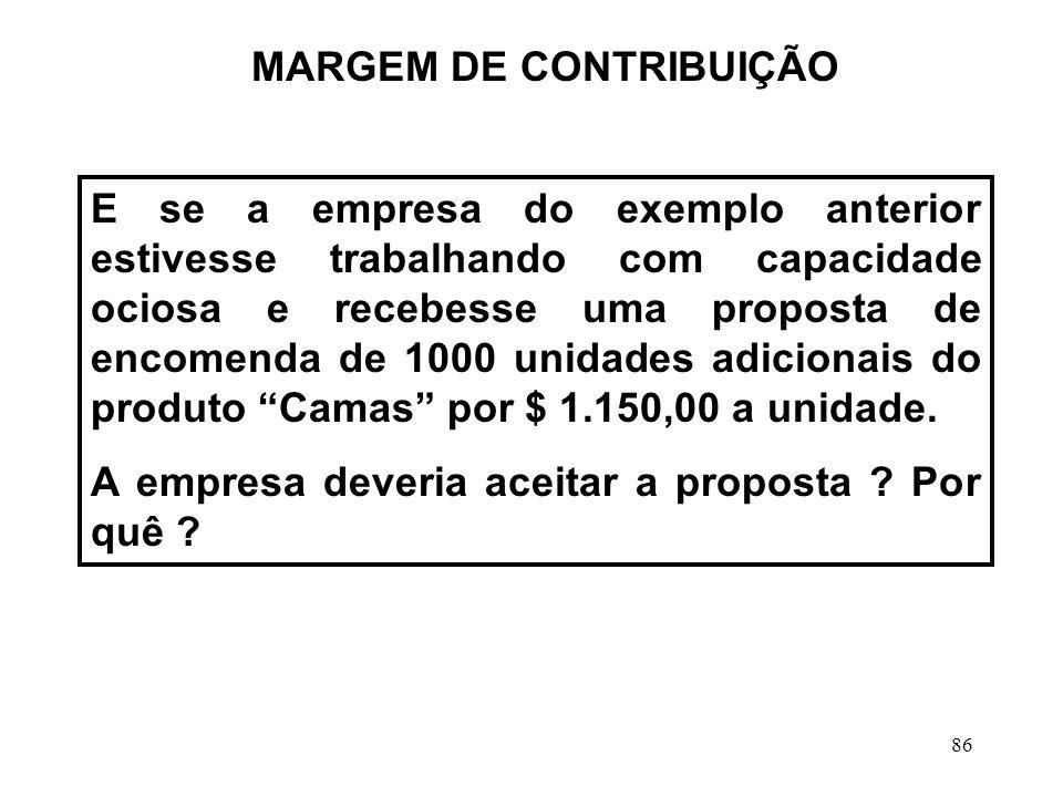 86 MARGEM DE CONTRIBUIÇÃO E se a empresa do exemplo anterior estivesse trabalhando com capacidade ociosa e recebesse uma proposta de encomenda de 1000 unidades adicionais do produto Camas por $ 1.150,00 a unidade.