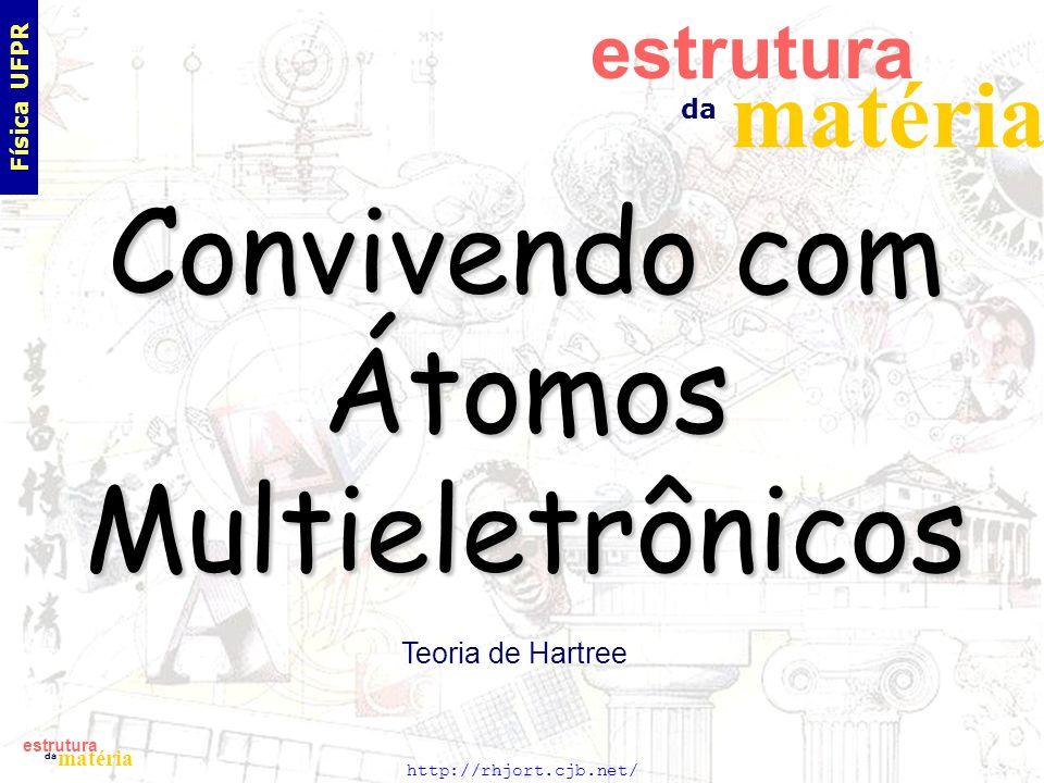 http://rhjort.cjb.net/ estrutura matéria da Convivendo com Átomos Multieletrônicos Teoria de Hartree estrutura matéria da Física UFPR
