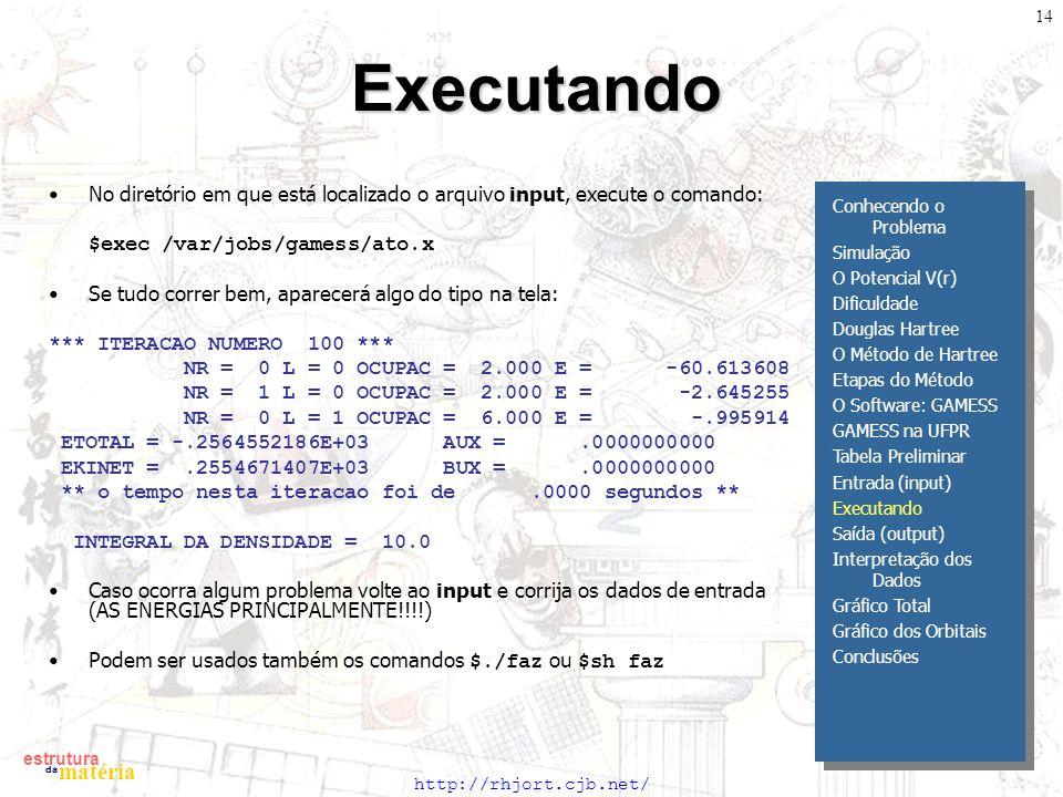 http://rhjort.cjb.net/ estrutura matéria da 14Executando No diretório em que está localizado o arquivo input, execute o comando: $exec /var/jobs/gamess/ato.x Se tudo correr bem, aparecerá algo do tipo na tela: *** ITERACAO NUMERO 100 *** NR = 0 L = 0 OCUPAC = 2.000 E = -60.613608 NR = 1 L = 0 OCUPAC = 2.000 E = -2.645255 NR = 0 L = 1 OCUPAC = 6.000 E = -.995914 ETOTAL = -.2564552186E+03 AUX =.0000000000 EKINET =.2554671407E+03 BUX =.0000000000 ** o tempo nesta iteracao foi de.0000 segundos ** INTEGRAL DA DENSIDADE = 10.0 Caso ocorra algum problema volte ao input e corrija os dados de entrada (AS ENERGIAS PRINCIPALMENTE!!!!) Podem ser usados também os comandos $./faz ou $sh faz Conhecendo o Problema Simulação O Potencial V(r) Dificuldade Douglas Hartree O Método de Hartree Etapas do Método O Software: GAMESS GAMESS na UFPR Tabela Preliminar Entrada (input) Executando Saída (output) Interpretação dos Dados Gráfico Total Gráfico dos Orbitais Conclusões