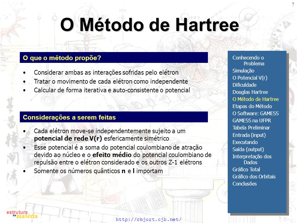 http://rhjort.cjb.net/ estrutura matéria da 7 O Método de Hartree O que o método propõe? Cada elétron move-se independentemente sujeito a um potencial