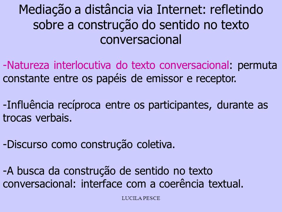 LUCILA PESCE Mediação a distância via Internet: refletindo sobre a construção do sentido no texto conversacional -Natureza interlocutiva do texto conversacional: permuta constante entre os papéis de emissor e receptor.