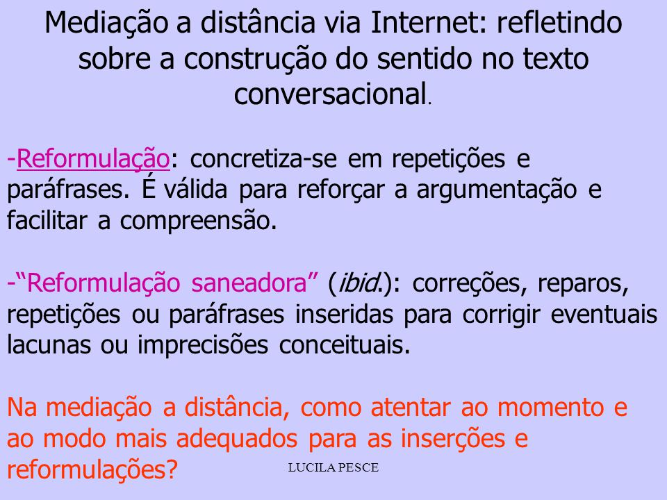 LUCILA PESCE Mediação a distância via Internet: refletindo sobre a construção do sentido no texto conversacional. -Reformulação: concretiza-se em repe