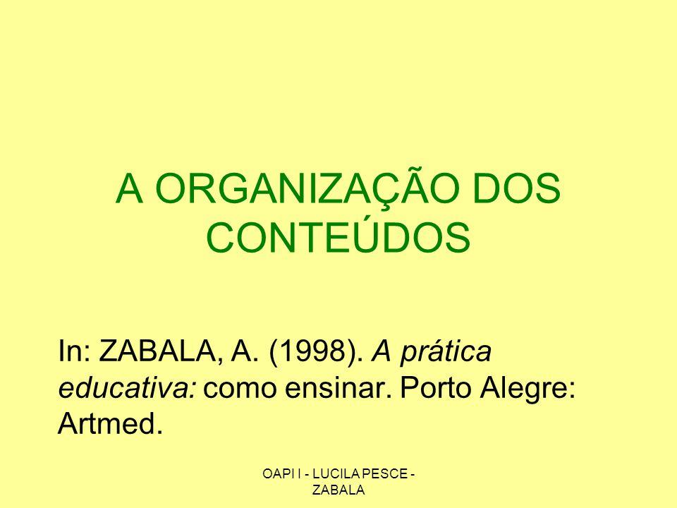 OAPI I - LUCILA PESCE - ZABALA A ORGANIZAÇÃO DOS CONTEÚDOS In: ZABALA, A. (1998). A prática educativa: como ensinar. Porto Alegre: Artmed.