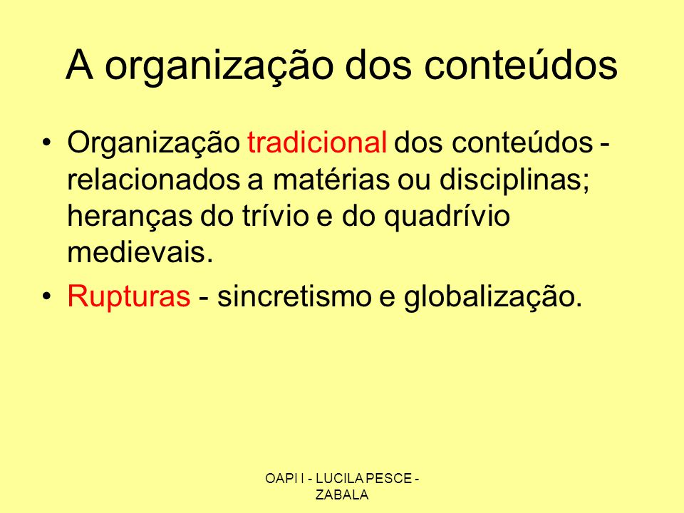 OAPI I - LUCILA PESCE - ZABALA A organização dos conteúdos Organização tradicional dos conteúdos - relacionados a matérias ou disciplinas; heranças do
