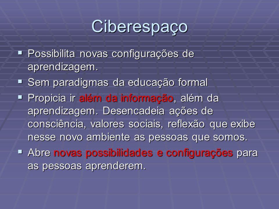 Ciberespaço Possibilita novas configurações de aprendizagem. Possibilita novas configurações de aprendizagem. Sem paradigmas da educação formal Sem pa