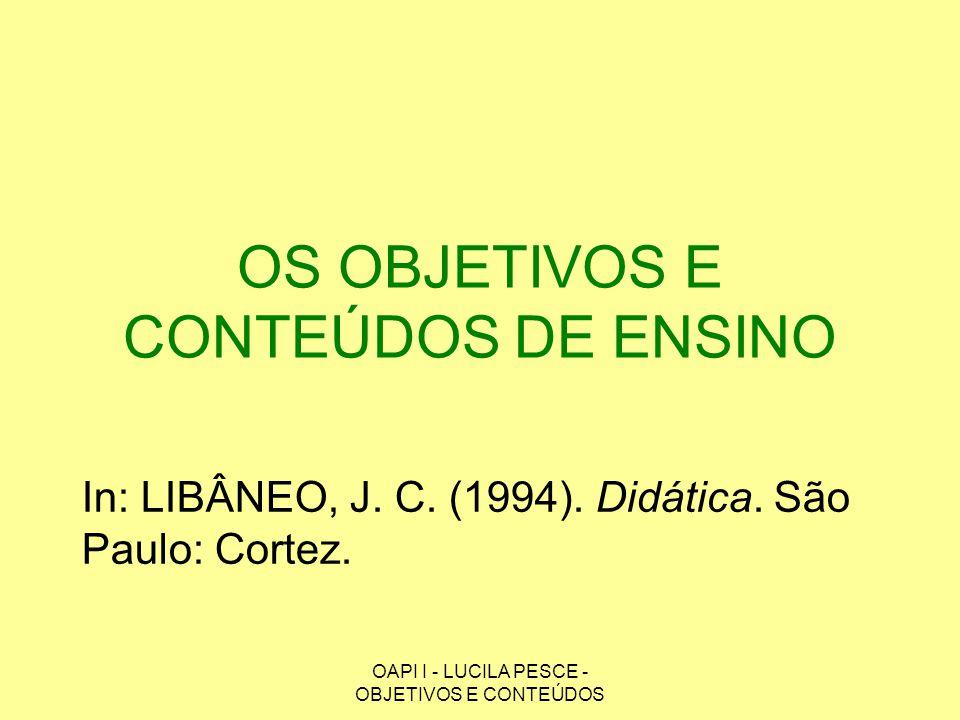 OAPI I - LUCILA PESCE - OBJETIVOS E CONTEÚDOS OS OBJETIVOS E CONTEÚDOS DE ENSINO In: LIBÂNEO, J. C. (1994). Didática. São Paulo: Cortez.