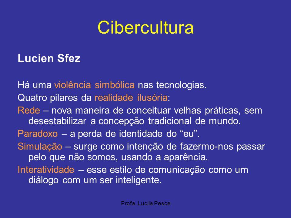 Profa. Lucila Pesce Cibercultura Lucien Sfez Há uma violência simbólica nas tecnologias. Quatro pilares da realidade ilusória: Rede – nova maneira de