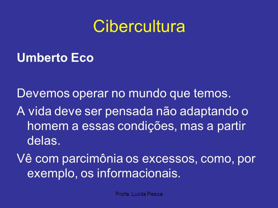 Profa. Lucila Pesce Cibercultura Umberto Eco Devemos operar no mundo que temos. A vida deve ser pensada não adaptando o homem a essas condições, mas a
