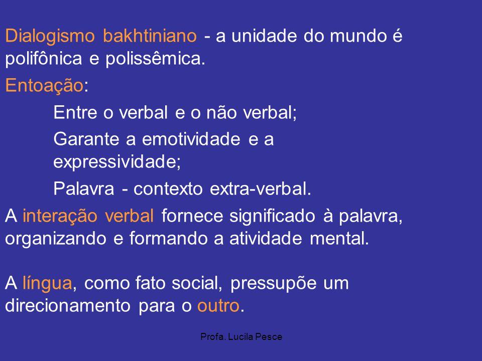 Profa. Lucila Pesce Dialogismo bakhtiniano - a unidade do mundo é polifônica e polissêmica. Entoação: Entre o verbal e o não verbal; Garante a emotivi
