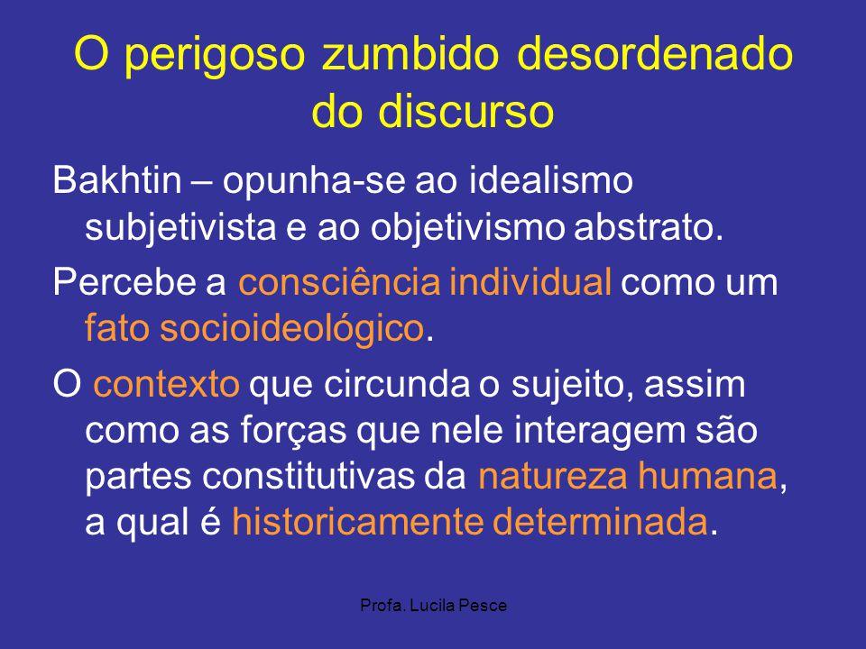 Profa. Lucila Pesce O perigoso zumbido desordenado do discurso Bakhtin – opunha-se ao idealismo subjetivista e ao objetivismo abstrato. Percebe a cons