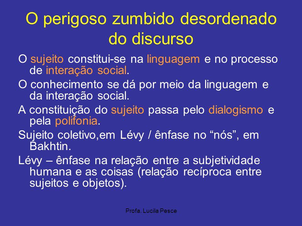 Profa. Lucila Pesce O perigoso zumbido desordenado do discurso O sujeito constitui-se na linguagem e no processo de interação social. O conhecimento s