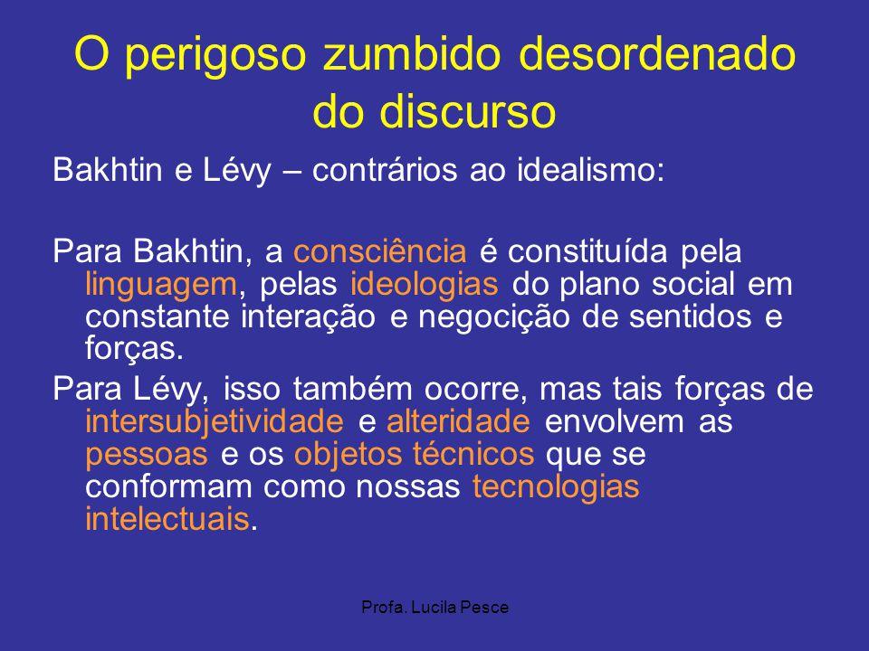 Profa. Lucila Pesce O perigoso zumbido desordenado do discurso Bakhtin e Lévy – contrários ao idealismo: Para Bakhtin, a consciência é constituída pel