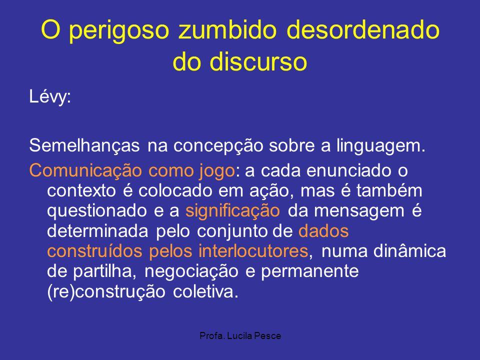 Profa. Lucila Pesce O perigoso zumbido desordenado do discurso Lévy: Semelhanças na concepção sobre a linguagem. Comunicação como jogo: a cada enuncia