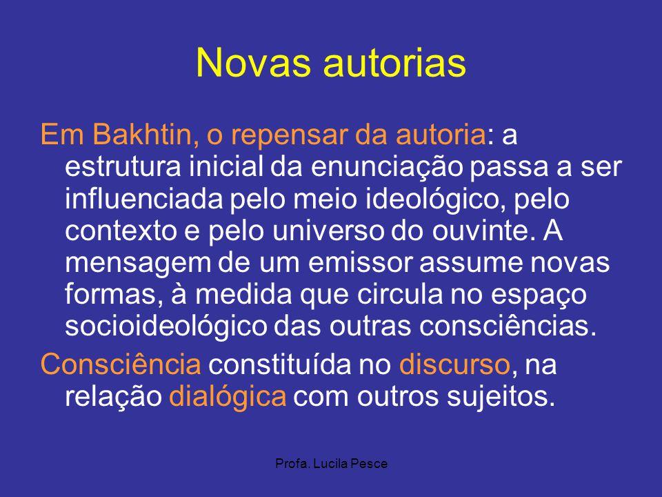 Profa. Lucila Pesce Novas autorias Em Bakhtin, o repensar da autoria: a estrutura inicial da enunciação passa a ser influenciada pelo meio ideológico,