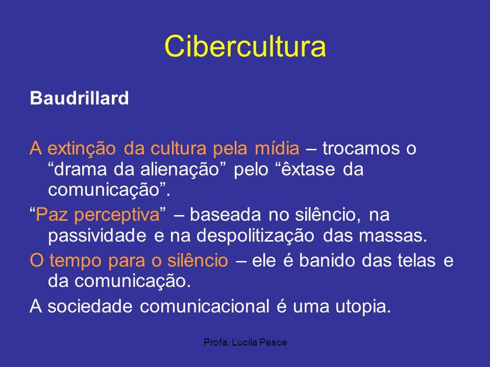 Profa. Lucila Pesce Cibercultura Baudrillard A extinção da cultura pela mídia – trocamos o drama da alienação pelo êxtase da comunicação. Paz percepti