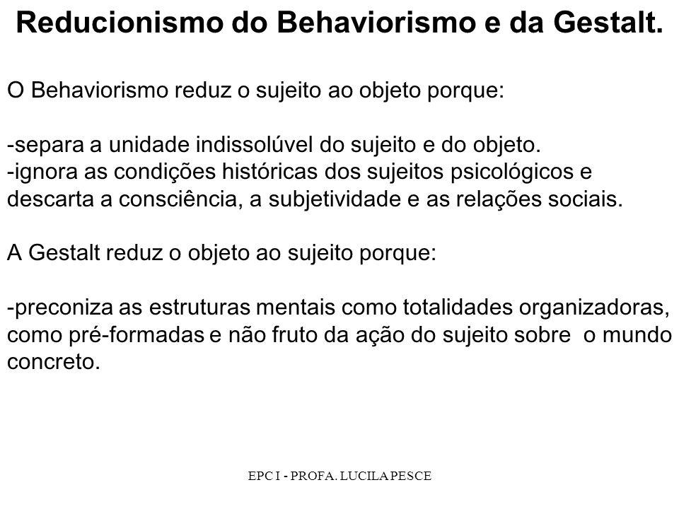 EPC I - PROFA.LUCILA PESCE Reducionismo do Behaviorismo e da Gestalt.