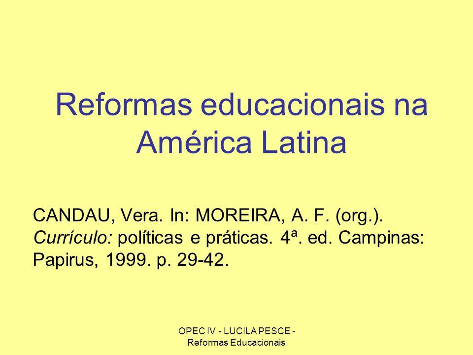 OPEC IV - LUCILA PESCE - Reformas Educacionais Reformas educacionais na América Latina CANDAU, Vera. In: MOREIRA, A. F. (org.). Currículo: políticas e