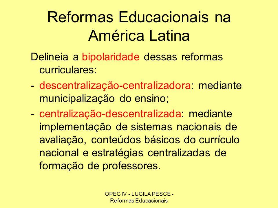 OPEC IV - LUCILA PESCE - Reformas Educacionais Reformas Educacionais na América Latina Delineia a bipolaridade dessas reformas curriculares: -descentr