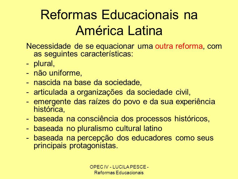 OPEC IV - LUCILA PESCE - Reformas Educacionais Reformas Educacionais na América Latina Necessidade de se equacionar uma outra reforma, com as seguinte