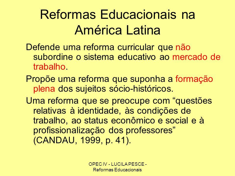 OPEC IV - LUCILA PESCE - Reformas Educacionais Reformas Educacionais na América Latina Defende uma reforma curricular que não subordine o sistema educ