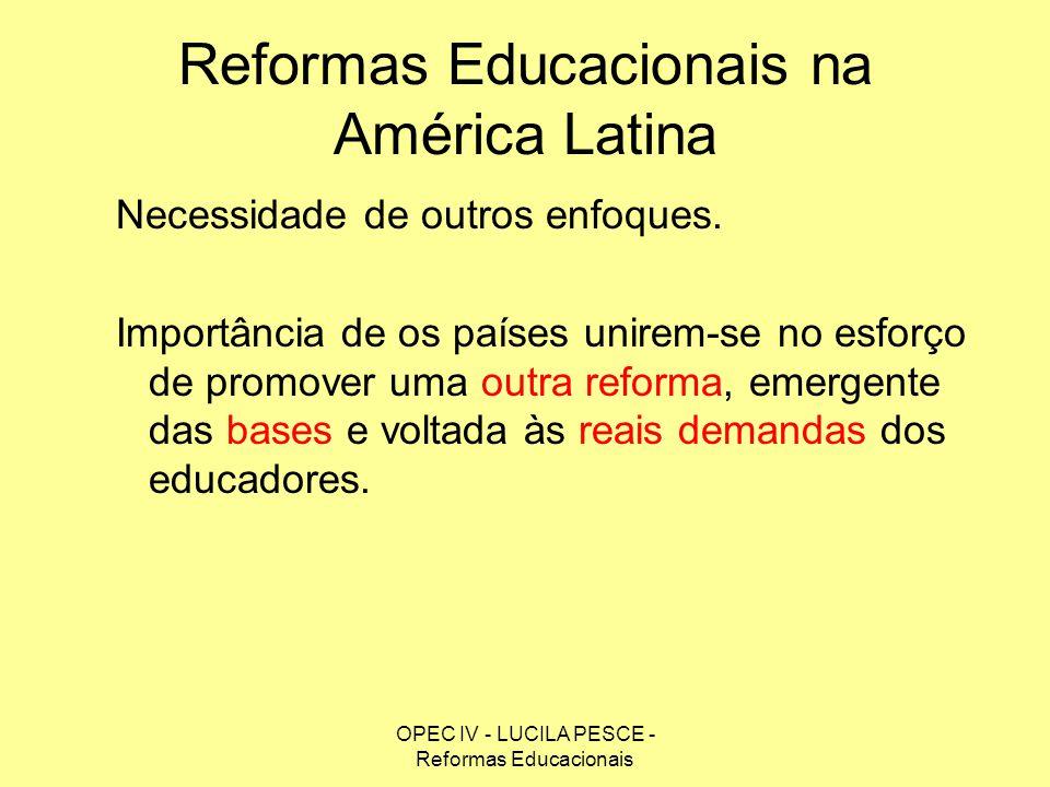 OPEC IV - LUCILA PESCE - Reformas Educacionais Reformas Educacionais na América Latina Necessidade de outros enfoques. Importância de os países unirem
