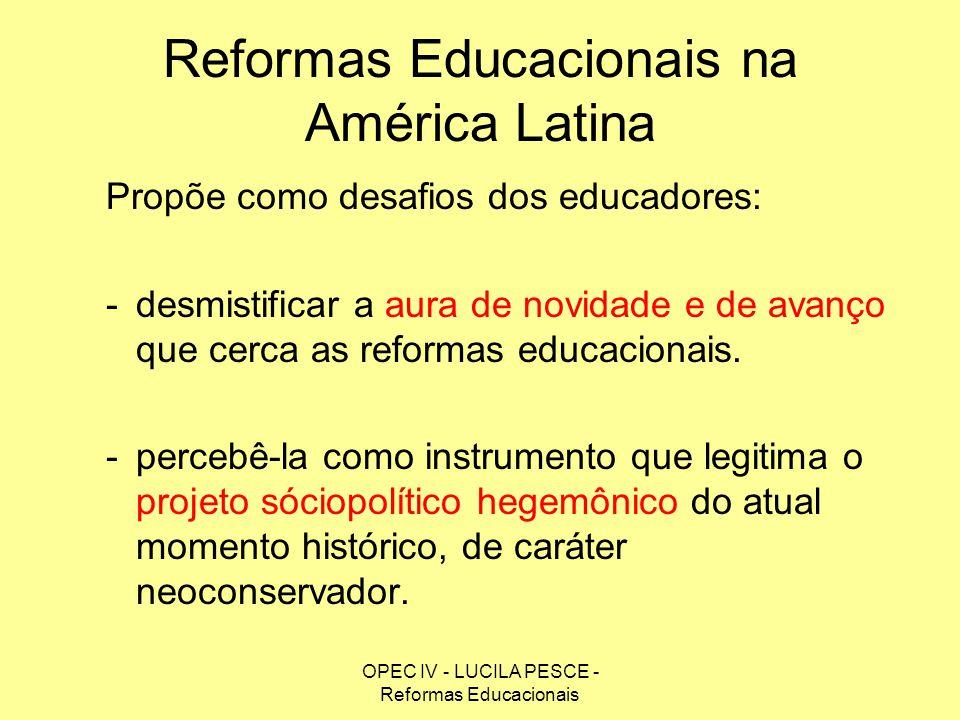 OPEC IV - LUCILA PESCE - Reformas Educacionais Reformas Educacionais na América Latina Propõe como desafios dos educadores: -desmistificar a aura de n