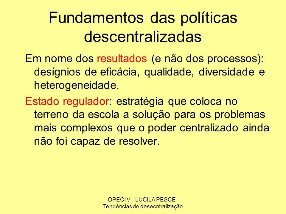 OPEC IV - LUCILA PESCE - Tendências de desecntralização Fundamentos das políticas descentralizadas Em nome dos resultados (e não dos processos): desíg