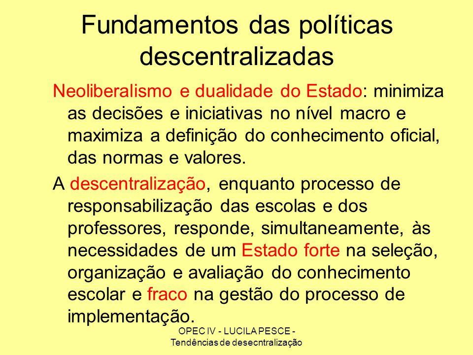 OPEC IV - LUCILA PESCE - Tendências de desecntralização Fundamentos das políticas descentralizadas Neoliberalismo e dualidade do Estado: minimiza as d