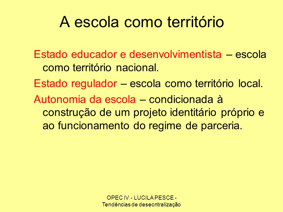 OPEC IV - LUCILA PESCE - Tendências de desecntralização A escola como território Estado educador e desenvolvimentista – escola como território naciona