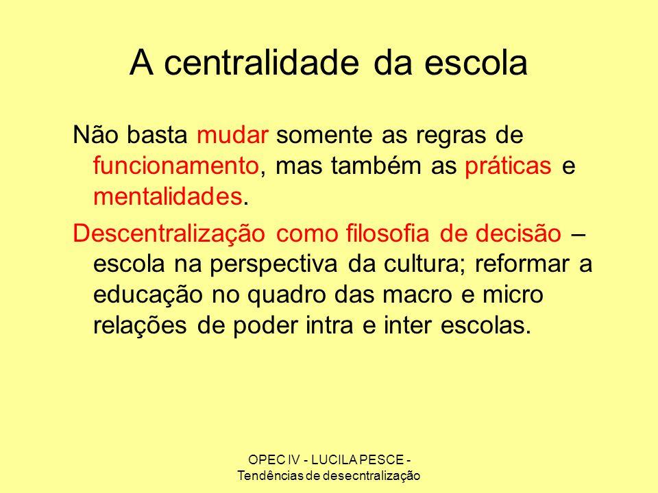 OPEC IV - LUCILA PESCE - Tendências de desecntralização A centralidade da escola Não basta mudar somente as regras de funcionamento, mas também as prá