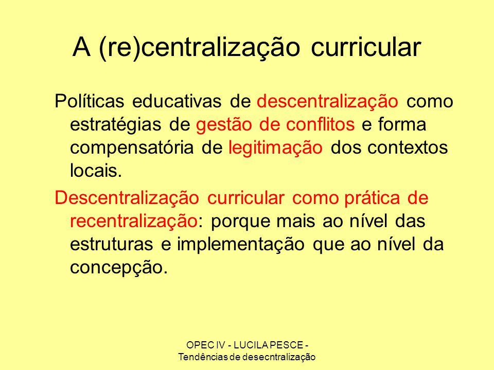 OPEC IV - LUCILA PESCE - Tendências de desecntralização A (re)centralização curricular Políticas educativas de descentralização como estratégias de ge