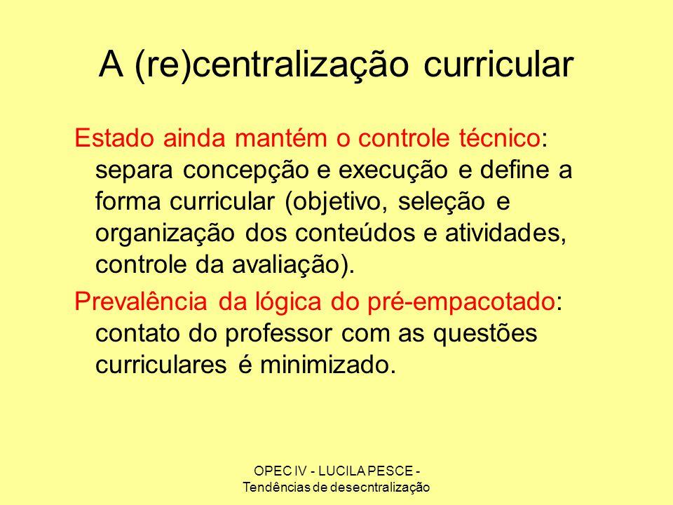 OPEC IV - LUCILA PESCE - Tendências de desecntralização A (re)centralização curricular Estado ainda mantém o controle técnico: separa concepção e exec