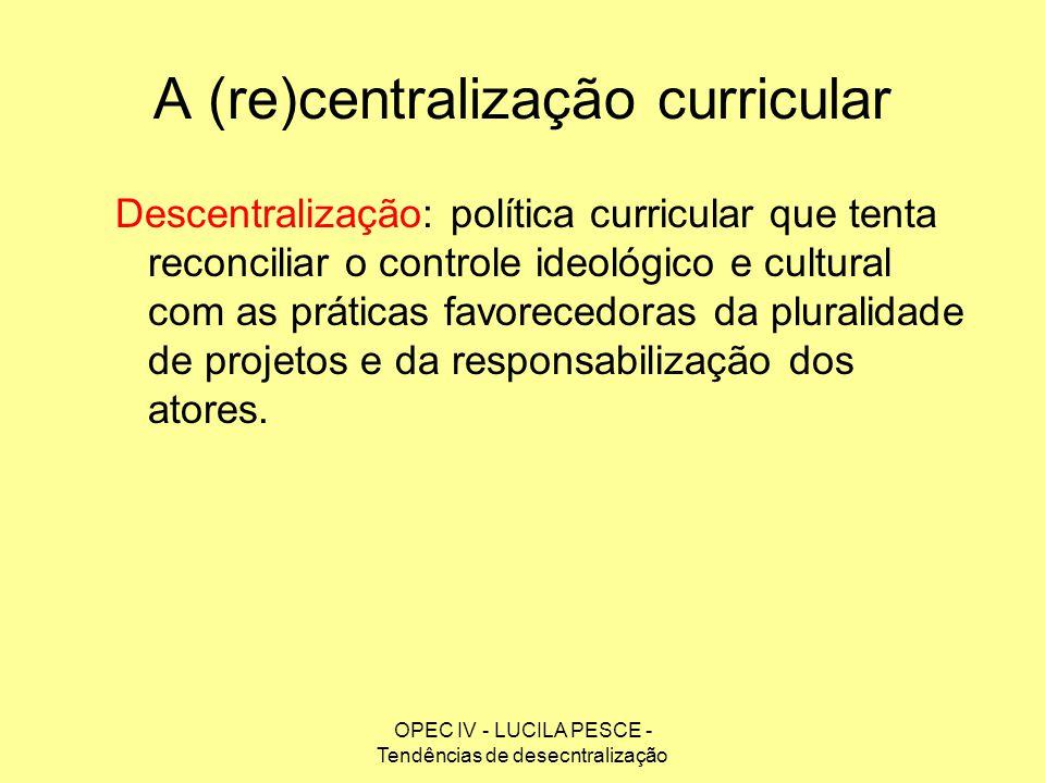 OPEC IV - LUCILA PESCE - Tendências de desecntralização A (re)centralização curricular Descentralização: política curricular que tenta reconciliar o c