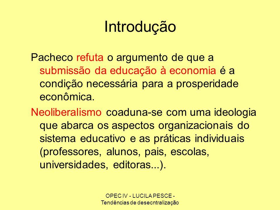 OPEC IV - LUCILA PESCE - Tendências de desecntralização Introdução Pacheco refuta o argumento de que a submissão da educação à economia é a condição n