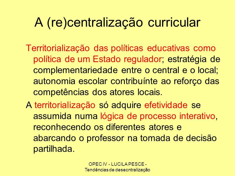 OPEC IV - LUCILA PESCE - Tendências de desecntralização A (re)centralização curricular Territorialização das políticas educativas como política de um