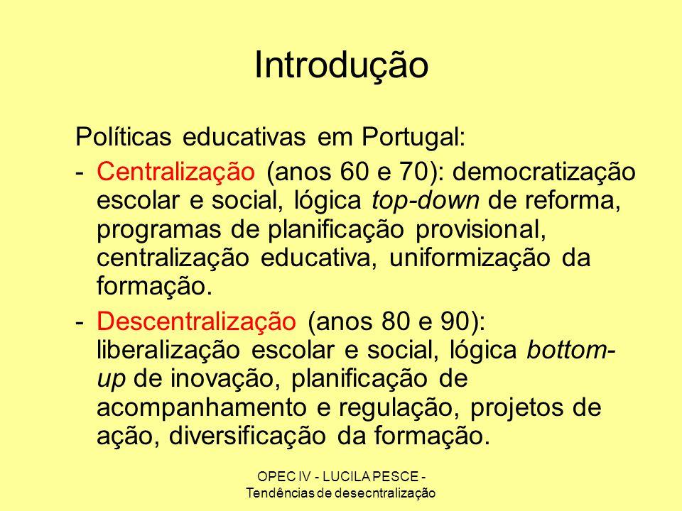 OPEC IV - LUCILA PESCE - Tendências de desecntralização Introdução Políticas educativas em Portugal: -Centralização (anos 60 e 70): democratização esc