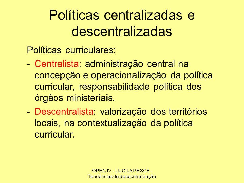 OPEC IV - LUCILA PESCE - Tendências de desecntralização Políticas centralizadas e descentralizadas Políticas curriculares: -Centralista: administração