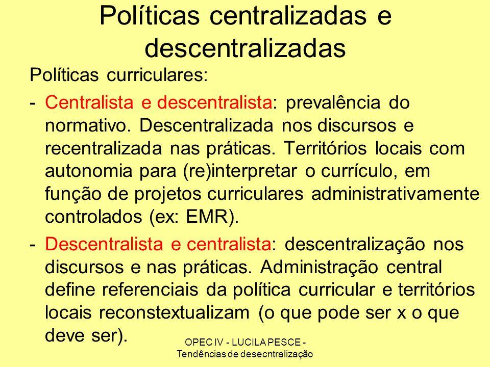 OPEC IV - LUCILA PESCE - Tendências de desecntralização Políticas centralizadas e descentralizadas Políticas curriculares: -Centralista e descentralis