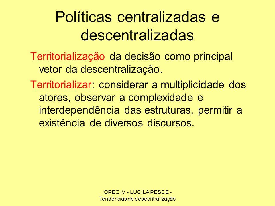 OPEC IV - LUCILA PESCE - Tendências de desecntralização Políticas centralizadas e descentralizadas Territorialização da decisão como principal vetor d