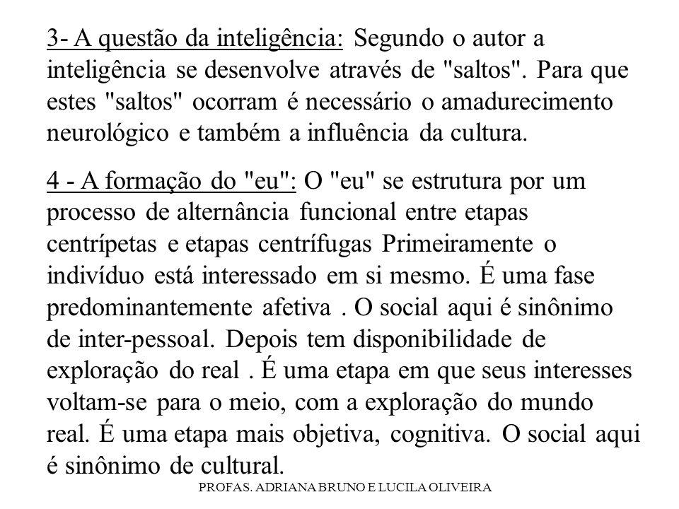 PROFAS. ADRIANA BRUNO E LUCILA OLIVEIRA 3- A questão da inteligência: Segundo o autor a inteligência se desenvolve através de