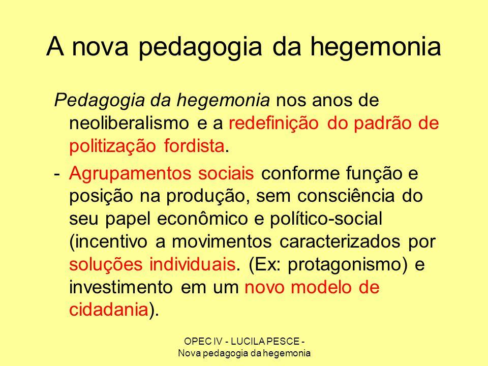OPEC IV - LUCILA PESCE - Nova pedagogia da hegemonia A nova pedagogia da hegemonia Pedagogia da hegemonia nos anos de neoliberalismo e a redefinição d