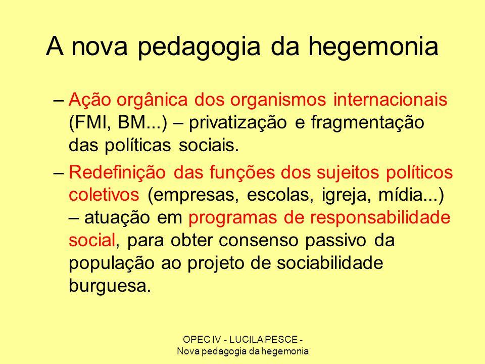OPEC IV - LUCILA PESCE - Nova pedagogia da hegemonia A nova pedagogia da hegemonia –Ação orgânica dos organismos internacionais (FMI, BM...) – privati